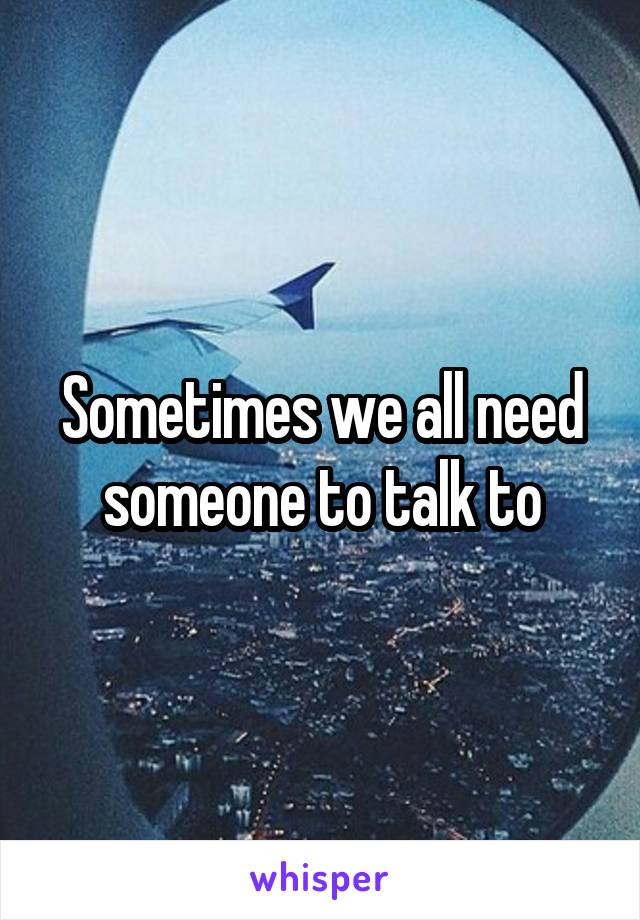 Sometimes we all need someone to talk to