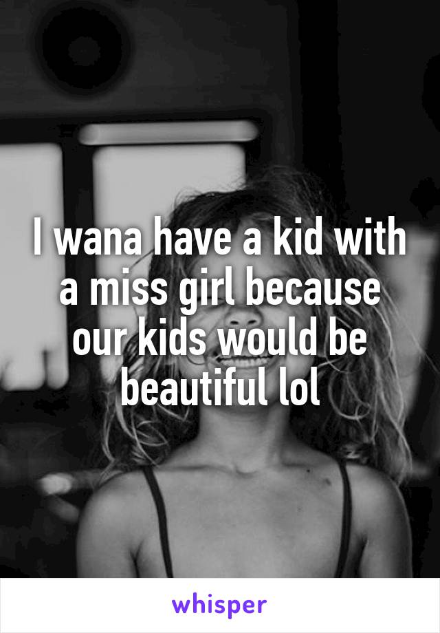 I wana have a kid with a miss girl because our kids would be beautiful lol