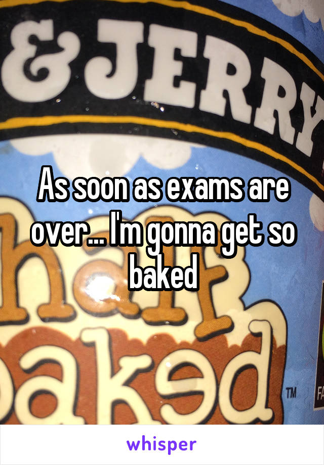 As soon as exams are over... I'm gonna get so baked