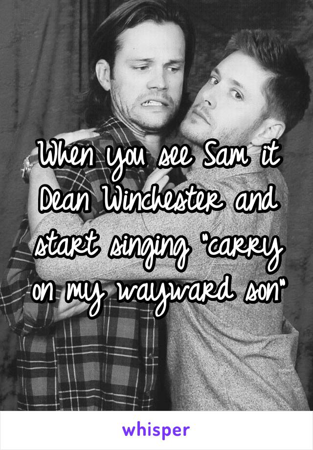 """When you see Sam it Dean Winchester and start singing """"carry on my wayward son"""""""