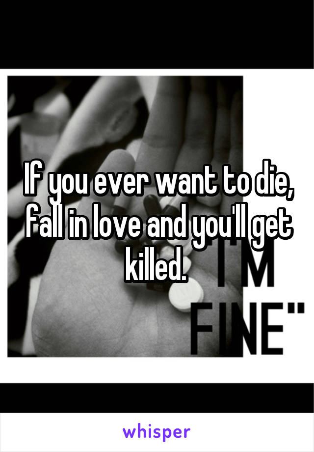 If you ever want to die, fall in love and you'll get killed.
