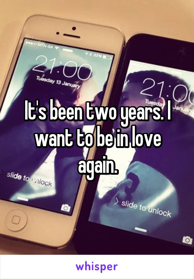 It's been two years. I want to be in love again.