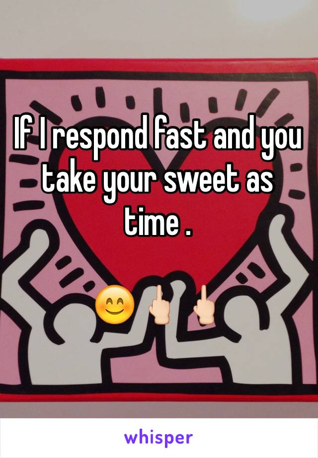 If I respond fast and you take your sweet as time .  😊🖕🏻🖕🏻