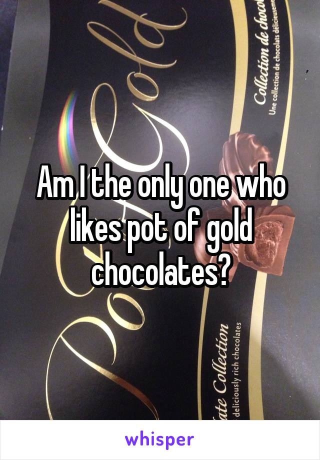 Am I the only one who likes pot of gold chocolates?