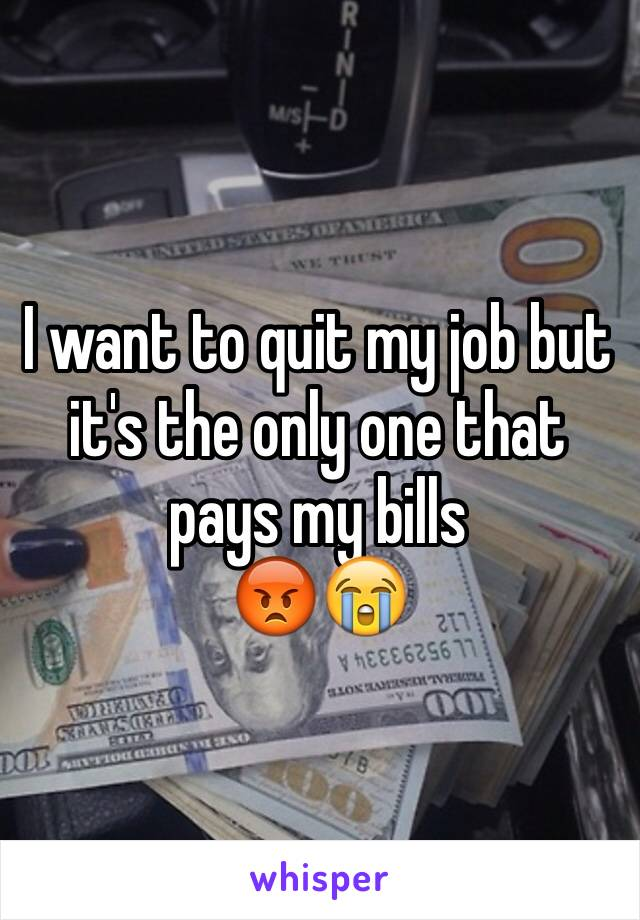 I want to quit my job but it's the only one that pays my bills  😡😭