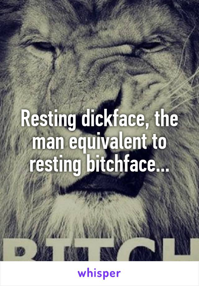 Resting dickface, the man equivalent to resting bitchface...