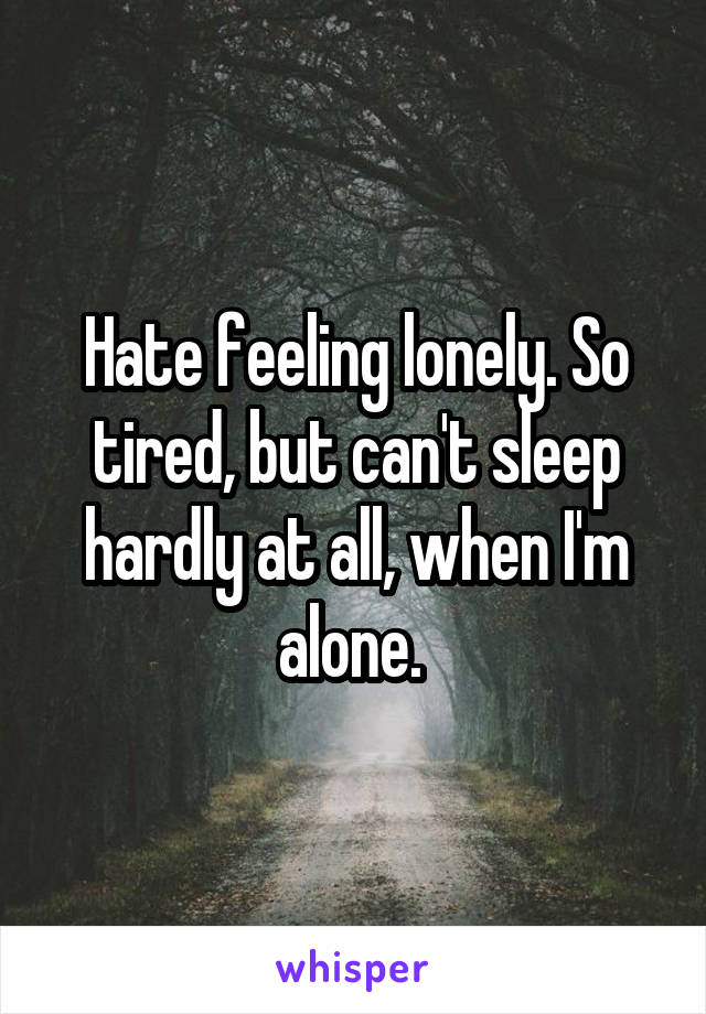 Hate feeling lonely. So tired, but can't sleep hardly at all, when I'm alone.