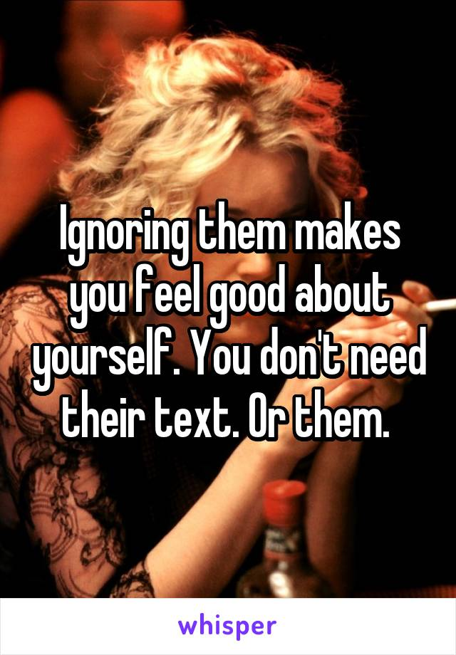 Ignoring them makes you feel good about yourself. You don't need their text. Or them.
