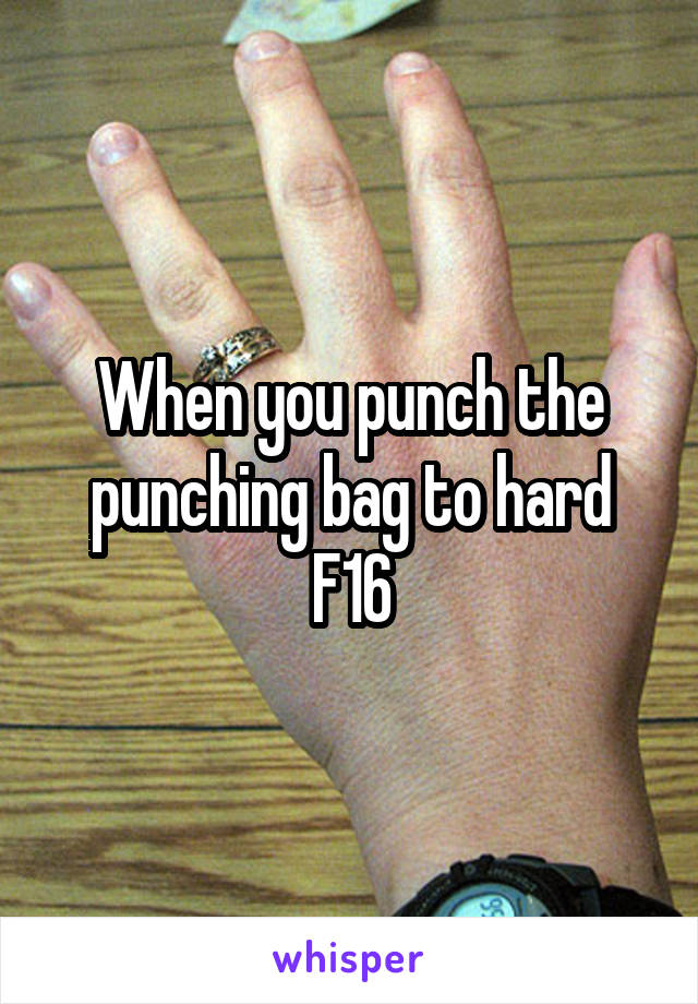 When you punch the punching bag to hard F16