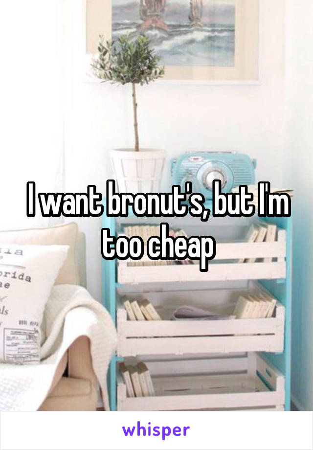 I want bronut's, but I'm too cheap