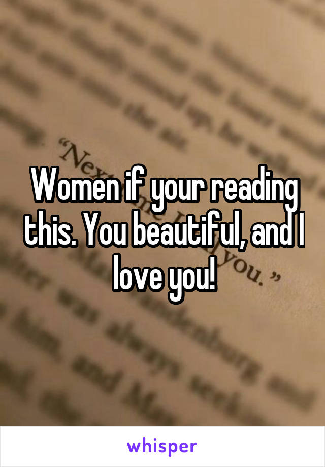 Women if your reading this. You beautiful, and I love you!