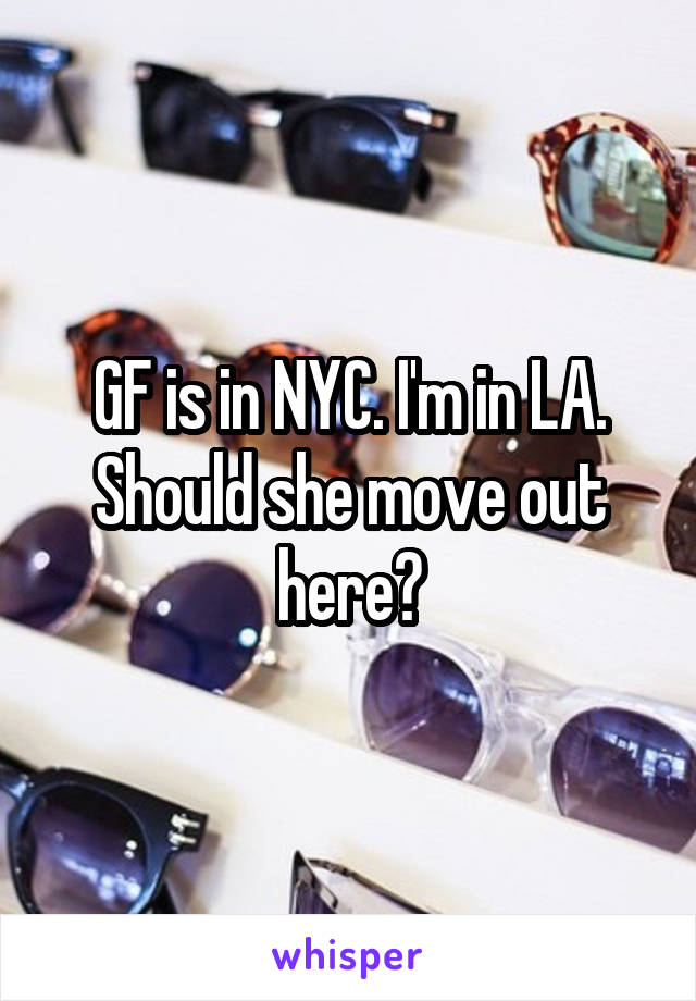 GF is in NYC. I'm in LA. Should she move out here?