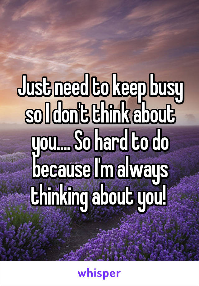 Just need to keep busy so I don't think about you.... So hard to do because I'm always thinking about you!