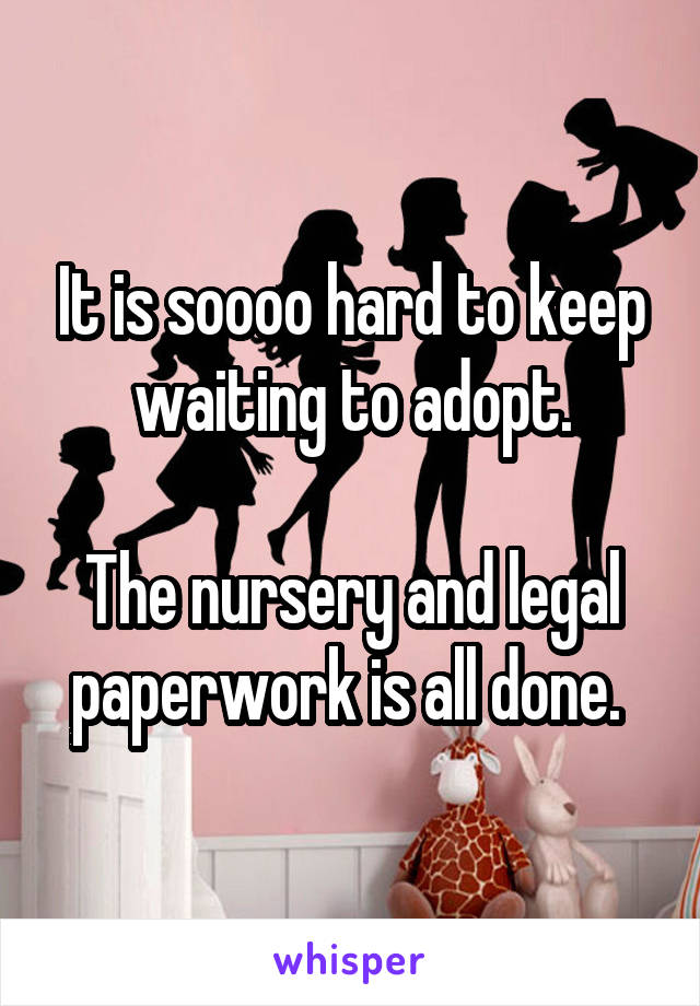 It is soooo hard to keep waiting to adopt.  The nursery and legal paperwork is all done.