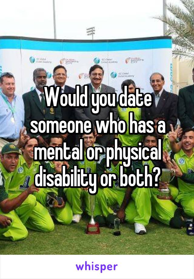 Would you date someone who has a mental or physical disability or both?