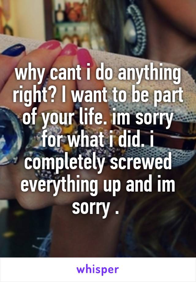 why cant i do anything right? I want to be part of your life. im sorry for what i did. i completely screwed everything up and im sorry .