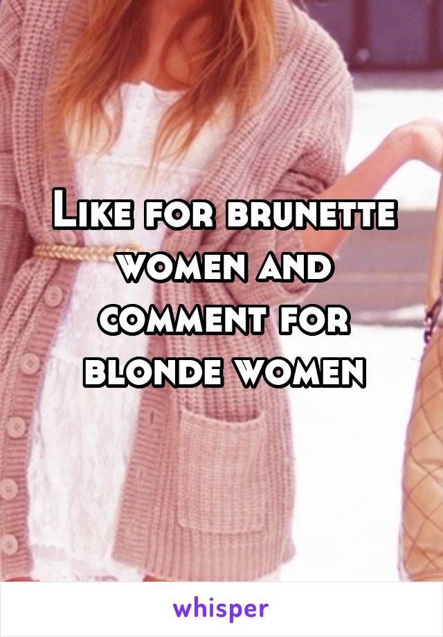 Like for brunette women and comment for blonde women