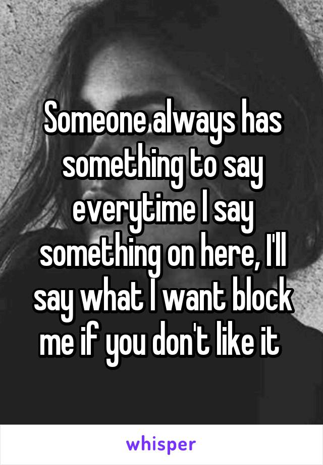 Someone always has something to say everytime I say something on here, I'll say what I want block me if you don't like it