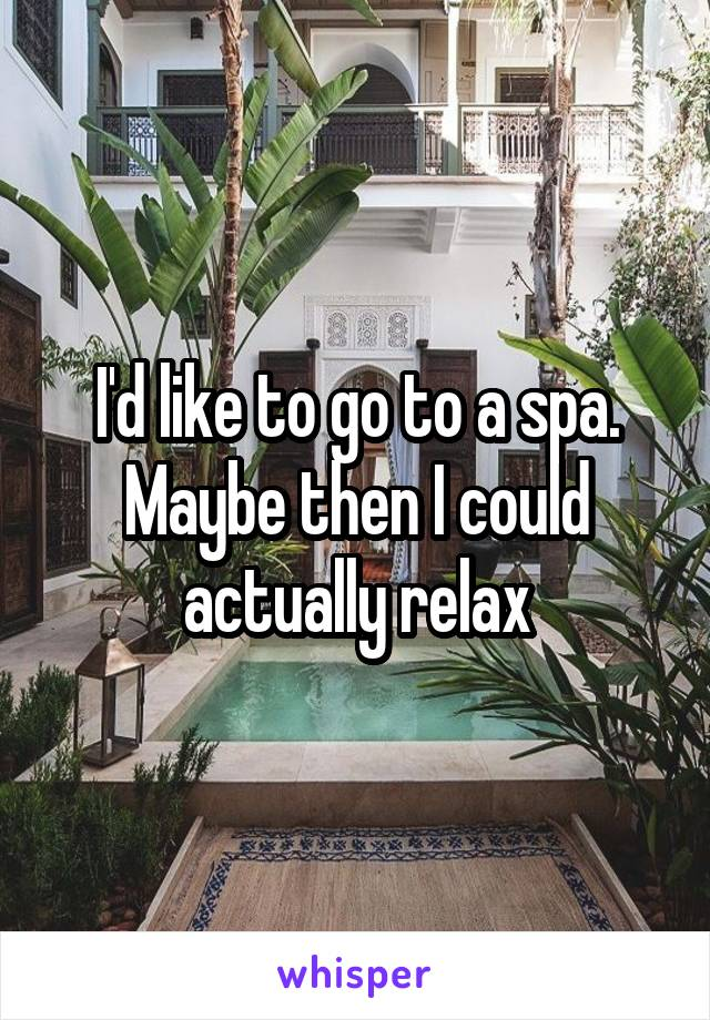 I'd like to go to a spa. Maybe then I could actually relax