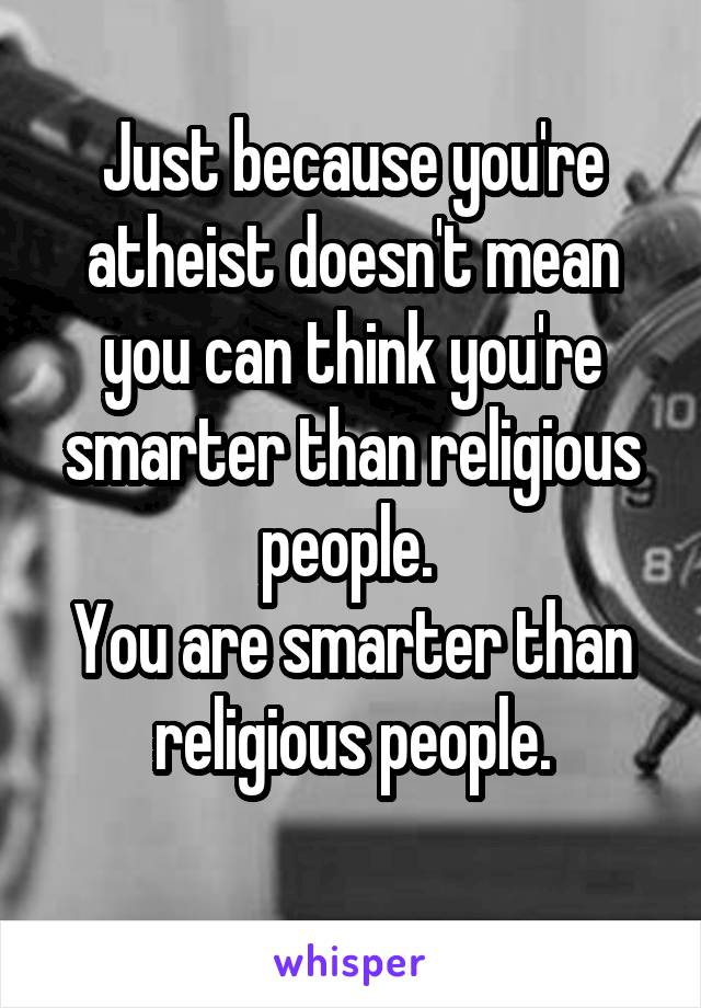 Just because you're atheist doesn't mean you can think you're smarter than religious people.  You are smarter than religious people.