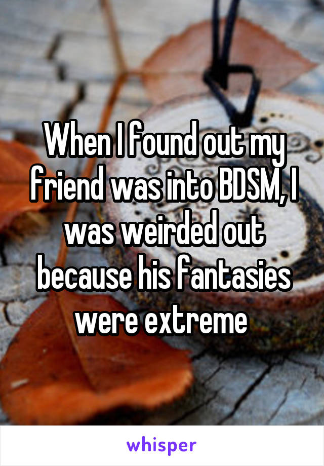 When I found out my friend was into BDSM, I was weirded out because his fantasies were extreme