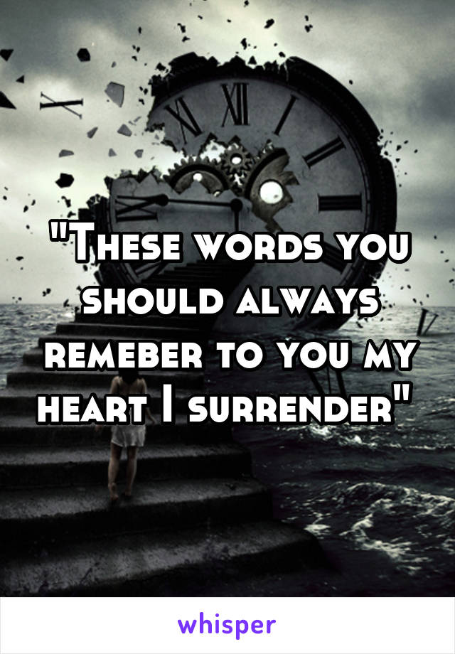 """These words you should always remeber to you my heart I surrender"""