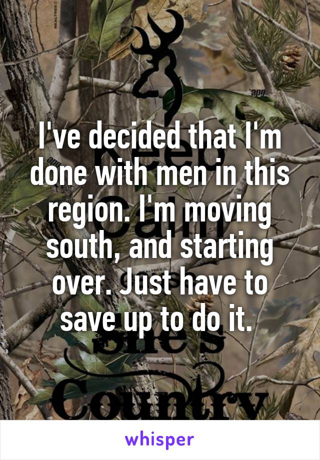 I've decided that I'm done with men in this region. I'm moving south, and starting over. Just have to save up to do it.