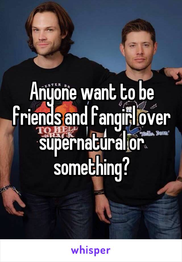 Anyone want to be friends and fangirl over supernatural or something?