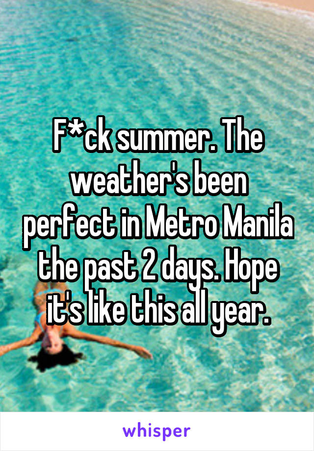 F*ck summer. The weather's been perfect in Metro Manila the past 2 days. Hope it's like this all year.