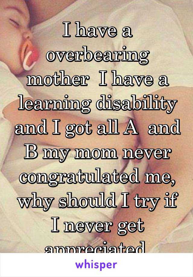 I have a overbearing mother  I have a learning disability and I got all A  and B my mom never congratulated me, why should I try if I never get appreciated