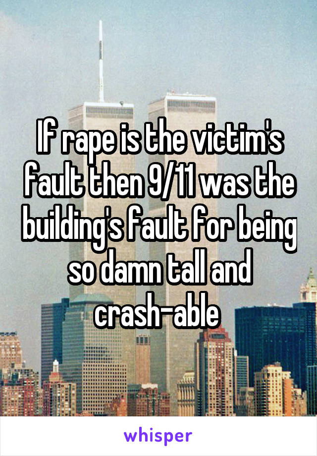 If rape is the victim's fault then 9/11 was the building's fault for being so damn tall and crash-able