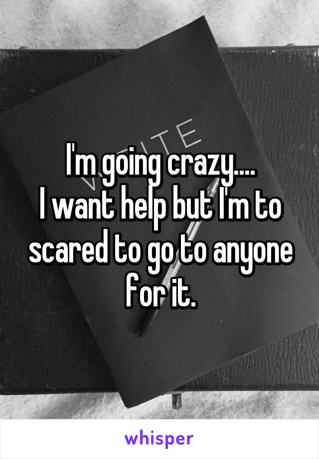 I'm going crazy.... I want help but I'm to scared to go to anyone for it.