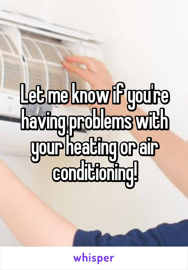 Let me know if you're having problems with your heating or air conditioning!