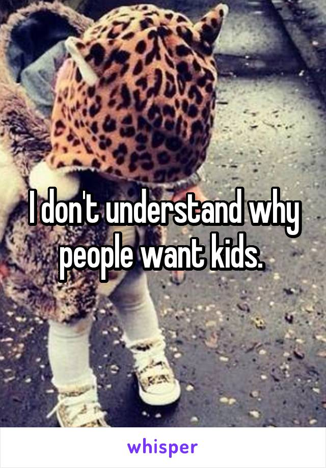 I don't understand why people want kids.