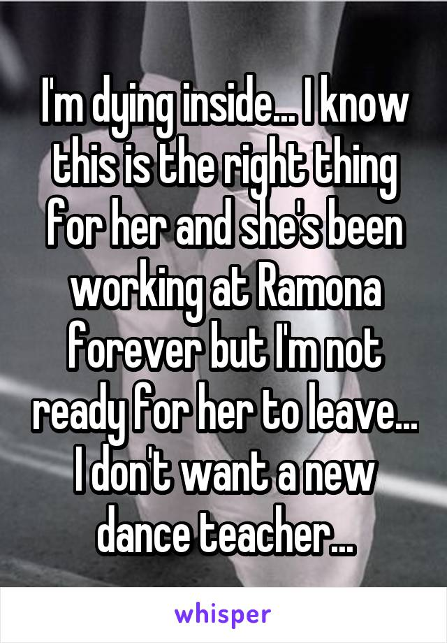 I'm dying inside... I know this is the right thing for her and she's been working at Ramona forever but I'm not ready for her to leave... I don't want a new dance teacher...