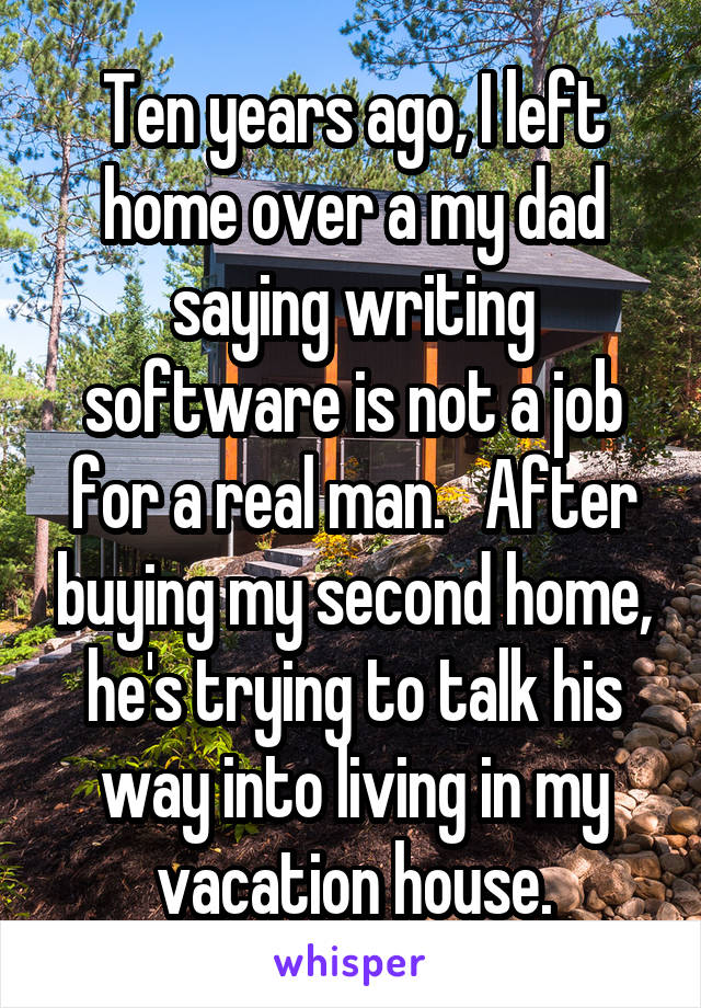 Ten years ago, I left home over a my dad saying writing software is not a job for a real man.   After buying my second home, he's trying to talk his way into living in my vacation house.