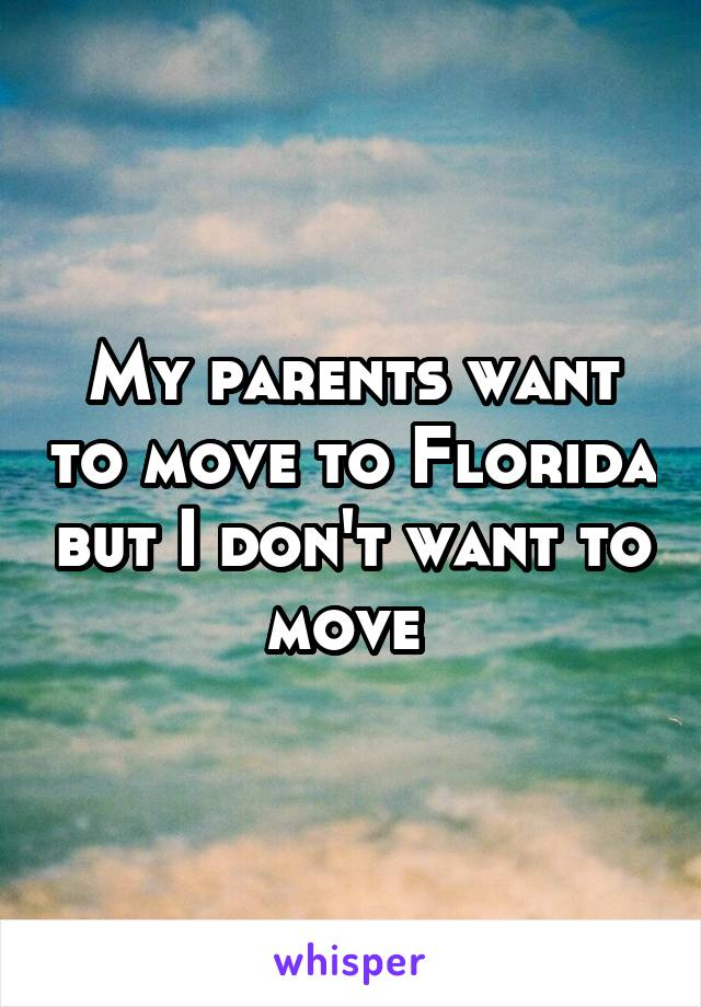 My parents want to move to Florida but I don't want to move