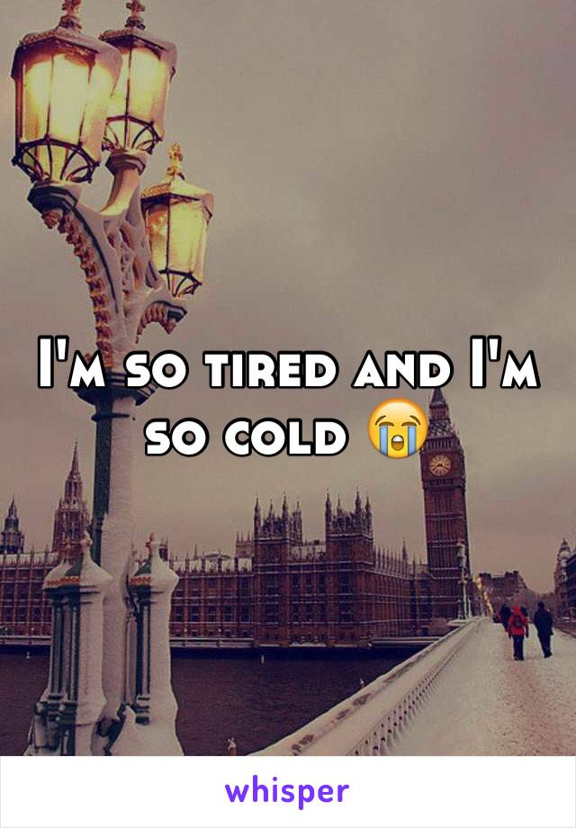 I'm so tired and I'm so cold 😭