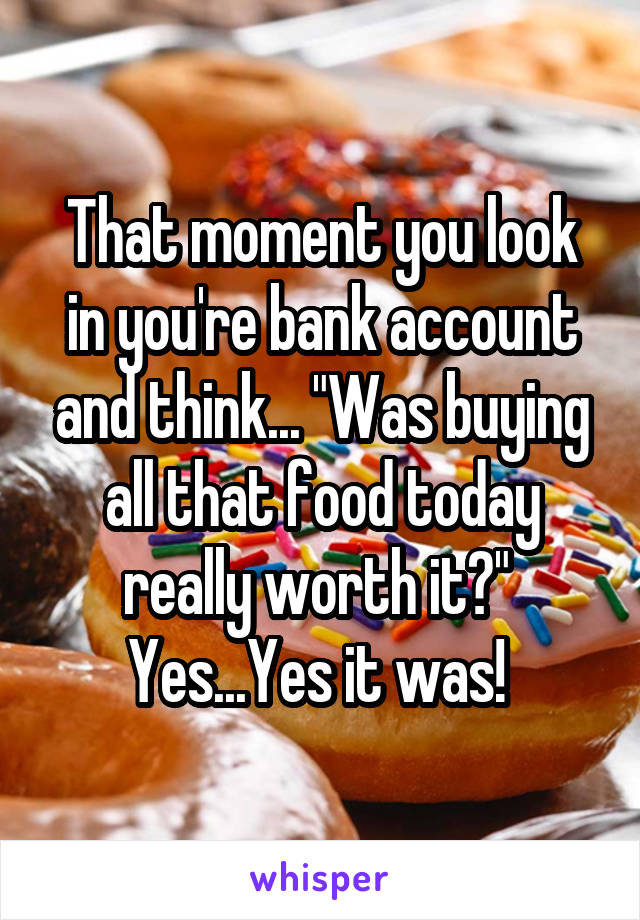 "That moment you look in you're bank account and think... ""Was buying all that food today really worth it?""  Yes...Yes it was!"