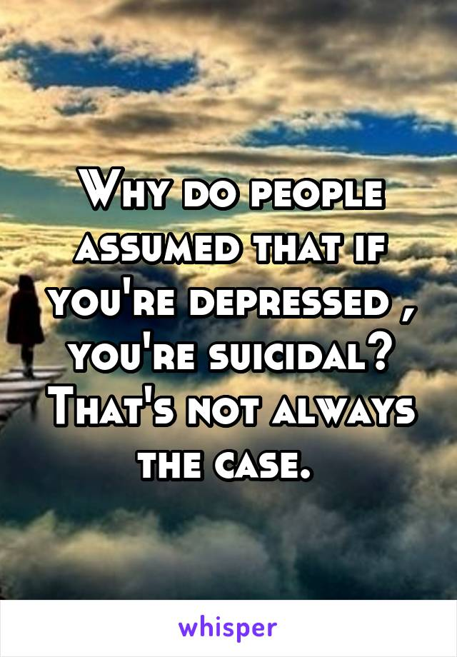 Why do people assumed that if you're depressed , you're suicidal? That's not always the case.