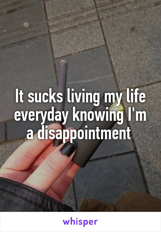 It sucks living my life everyday knowing I'm a disappointment