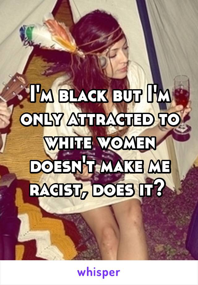 I'm black but I'm only attracted to white women doesn't make me racist, does it?