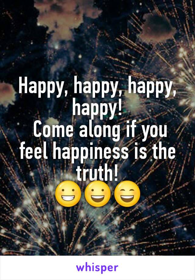 Happy, happy, happy, happy!  Come along if you feel happiness is the truth! 😀😃😄