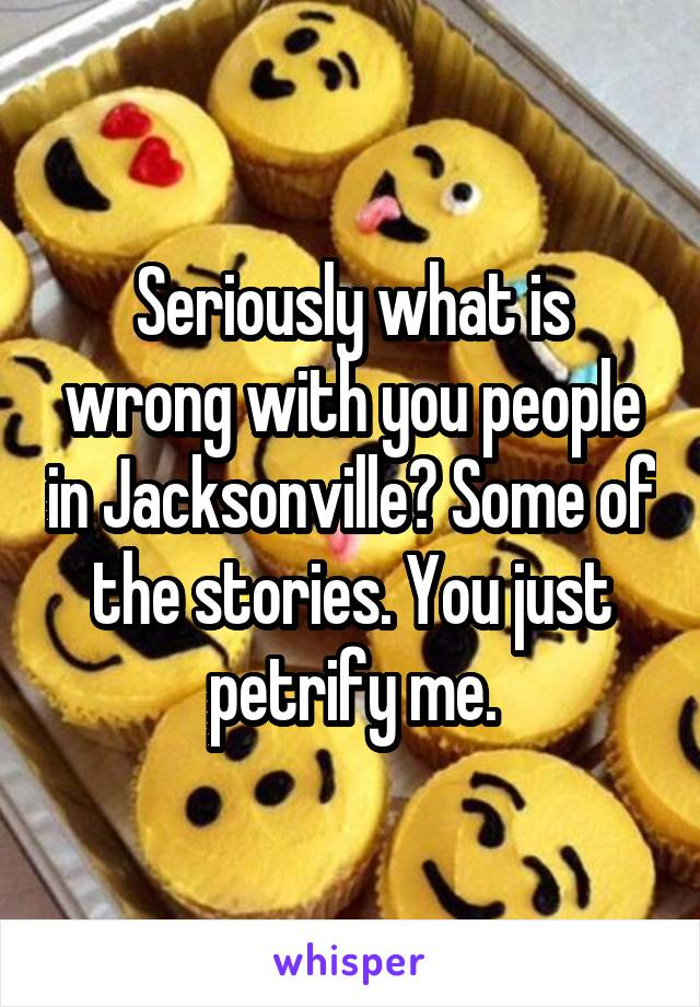 Seriously what is wrong with you people in Jacksonville? Some of the stories. You just petrify me.