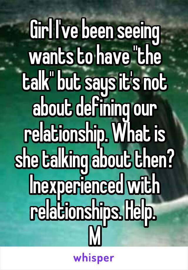 """Girl I've been seeing wants to have """"the talk"""" but says it's not about defining our relationship. What is she talking about then? Inexperienced with relationships. Help.  M"""