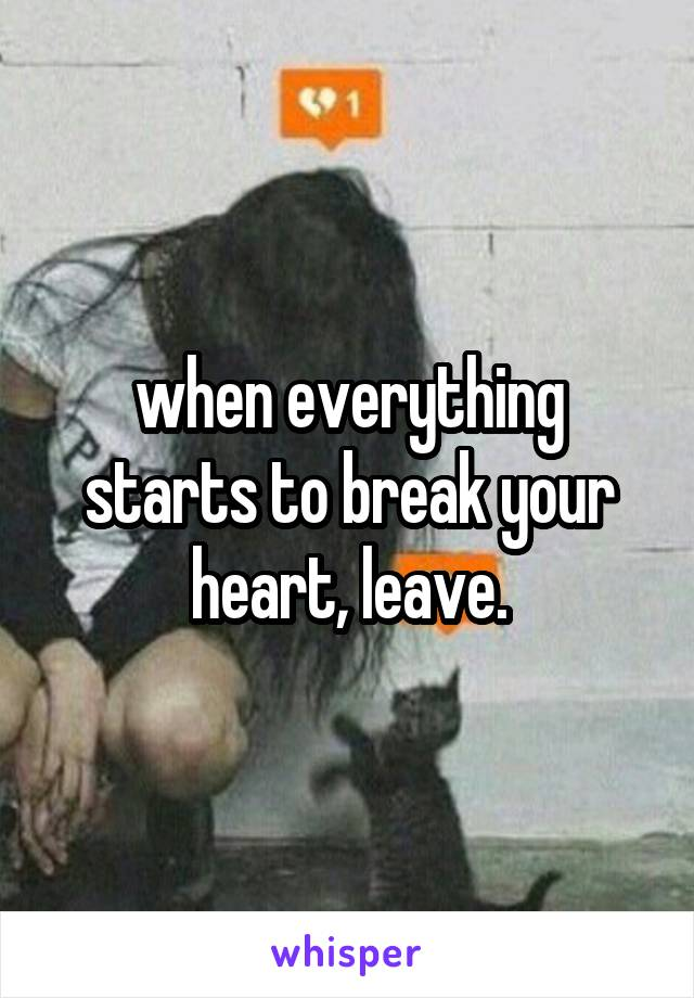 when everything starts to break your heart, leave.