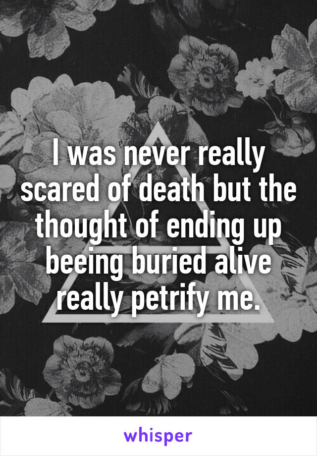 I was never really scared of death but the thought of ending up beeing buried alive really petrify me.