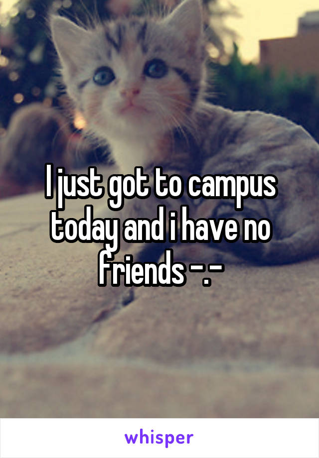 I just got to campus today and i have no friends -.-