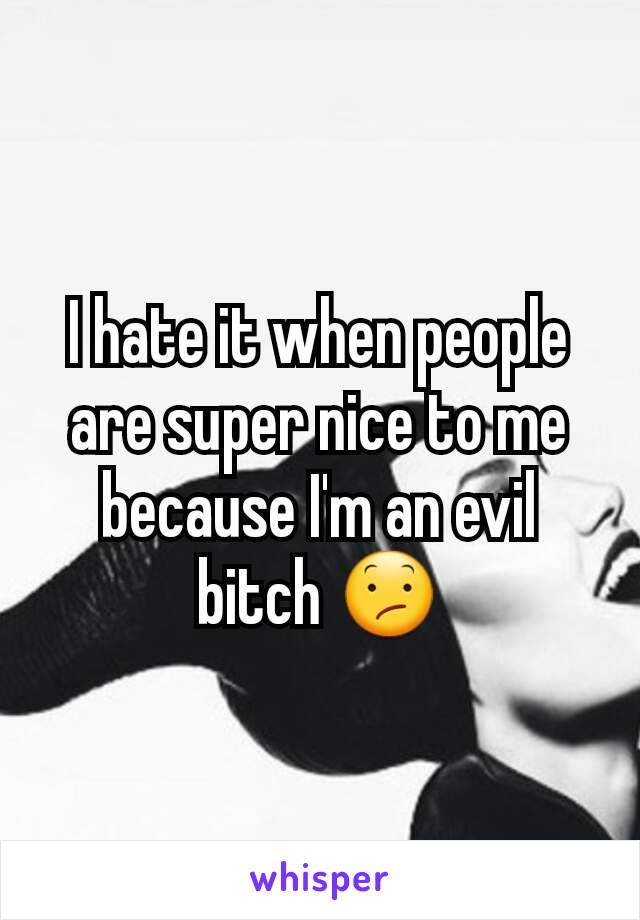 I hate it when people are super nice to me because I'm an evil bitch 😕