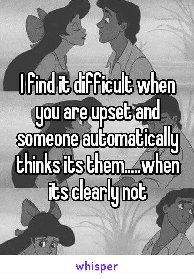 I find it difficult when you are upset and someone automatically thinks its them.....when its clearly not